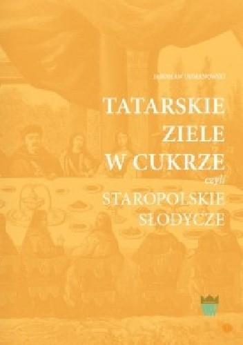 Okładka książki Tatarskie ziele w cukrze czyli staropolskie słodycze