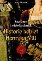 Sześc żon i wiele kochanek. Historie kobiet Henryka VIII
