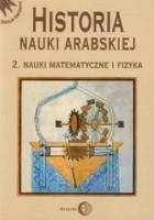 Historia nauki arabskiej. Tom 2. Nauki matematyczne i fizyka