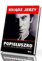 Ksiądz Jerzy Popiełuszko 1947 - 1984, walka, męczeństwo, pamięć