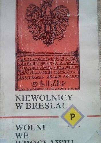 Okładka książki Niewolnicy w Breslau, wolni we Wrocławiu: Wspomnienia Polaków wojennego Wrocławia
