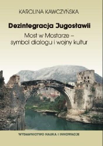 Okładka książki Dezintegracja Jugosławii. Most w Mostarze - symbol dialogu i wojny kultur