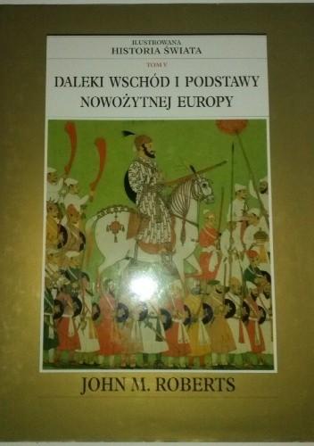 Okładka książki Ilustrowana Historia Świata tom 5: Daleki Wschód i podstawy nowożytnej Europy