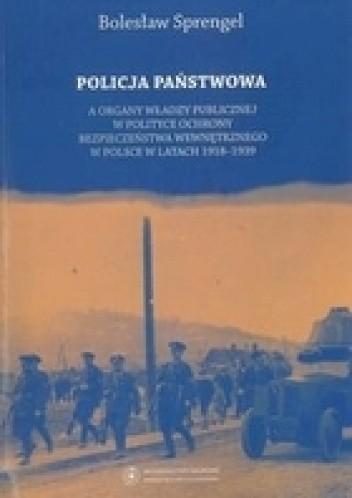 Okładka książki Policja Państwowa a organy władzy publicznej w polityce ochrony bezpieczeństwa wewnętrznego w Polsce