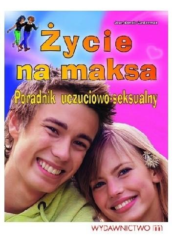 Okładka książki Życie na maksa. Poradnik uczuciowo - seksualny.