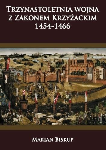 Okładka książki Trzynastoletnia wojna z Zakonem Krzyżackim 1454-1466