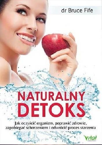 Okładka książki Naturalny detoks. Jak oczyścić organizm, poprawić zdrowie, zapobiegać schorzeniom i odwrócić proces starzenia