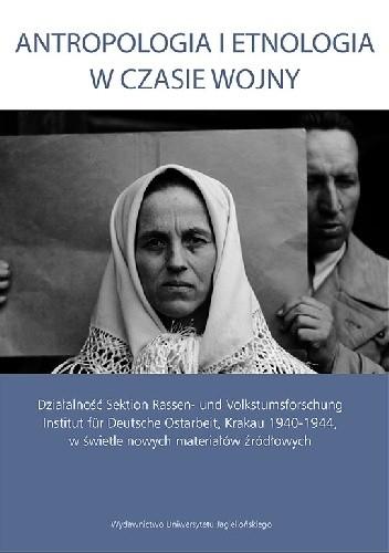 Okładka książki Antropologia i etnologia w czasie wojny. Działalność Sektion Rassen- und Volkstumsforschung Institut für Deutsche Ostarbeit w świetle nowych materiałów źródłowych