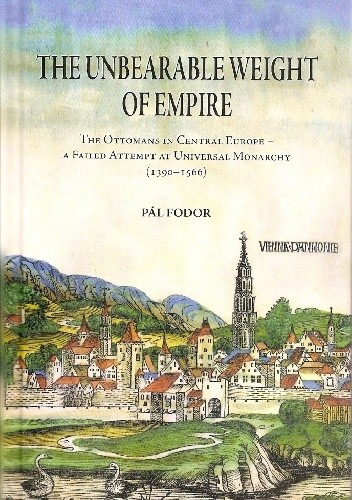 Okładka książki The Unbearable Weight of Empire : The Ottomans in Central Europe – A Failed Attempt at Universal Monarchy (1390-1566)