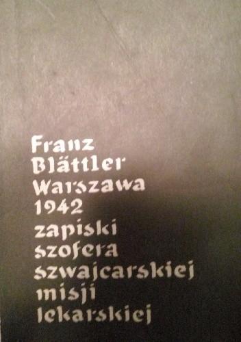 Okładka książki Franz Blättler Warszawa 1942 zapiski szofera szwajcarskiej misji lekarskiej