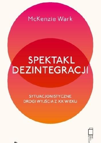 Okładka książki Spektakl dezintegracji. Sytuacjonistyczne drogi wyjścia z XX wieku