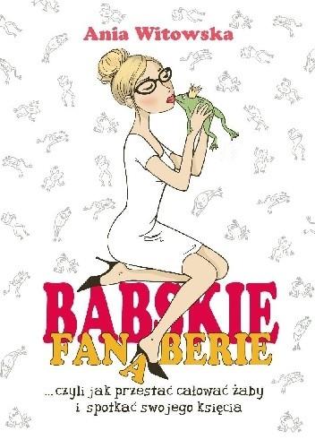 Okładka książki Babskie Fanaberie, czyli jak przestać całować żaby i spotkać swojego księcia