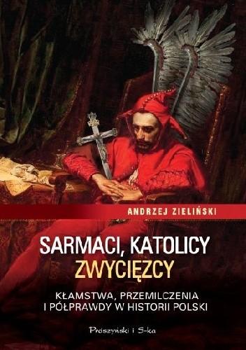 Okładka książki Sarmaci, katolicy, zwycięzcy. Kłamstwa, przemilczenia i półprawdy w historii Polski