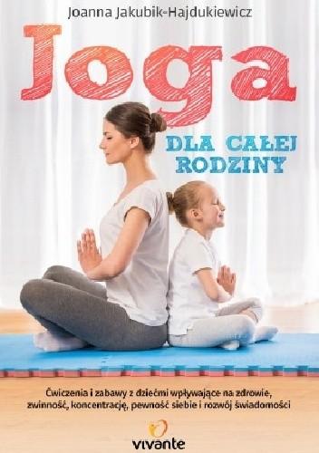 Okładka książki Joga dla całej rodziny, Ćwiczenia i zabawy z dziećmi wpływające na zdrowie, zwinność, koncentrację, pewność siebie i rozwój świadomości