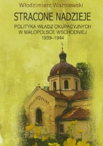 Okładka książki Stracone nadzieje. Polityka władz okupacyjnych w Małopolsce Wschodniej 1939-1944