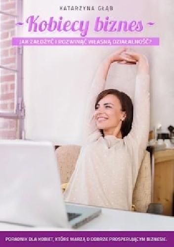 Okładka książki Kobiecy biznes. Jak założyć i rozwinąć własną działalność?