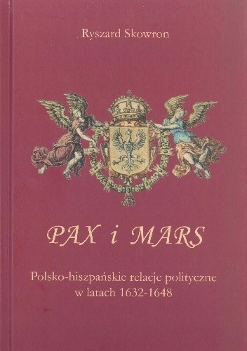 Okładka książki Pax i Mars. Polsko-hiszpańskie relacje polityczne w latach 1632–1648