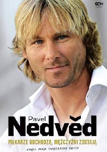 Okładka książki Pavel Nedvěd. Piłkarze odchodzą, mężczyźni zostają. Czyli moje zwyczajne życie