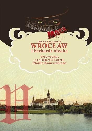 Okładka książki Wrocław Eberharda Mocka. Przewodnik na podstawie książek Marka Krajewskiego