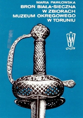 Okładka książki Broń biała-sieczna w zbiorach Muzeum Okręgowego w Toruniu