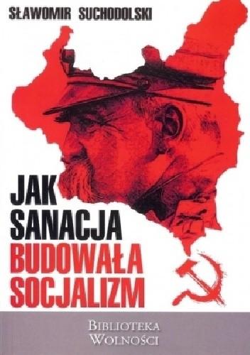 Jak sanacja budowała socjalizm - Sławomir Suchodolski