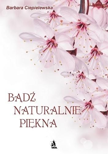 Okładka książki Bądź naturalnie piękna, czyli domowe sposoby upiększania się