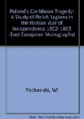 Okładka książki Poland's Caribbean tragedy : a study of Polish Legions in the Haitian war of independence, 1802-1803