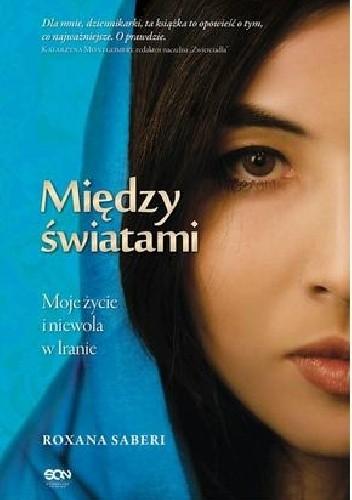 Okładka książki Między światami. Moje życie i niewola w Iranie