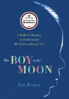 The Boy in the Moon. A Father's Journey to Understand His Extraordinary Son