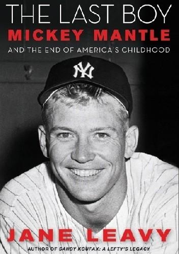 Okładka książki The Last Boy. Mickey Mantle and the End of America's Childhood
