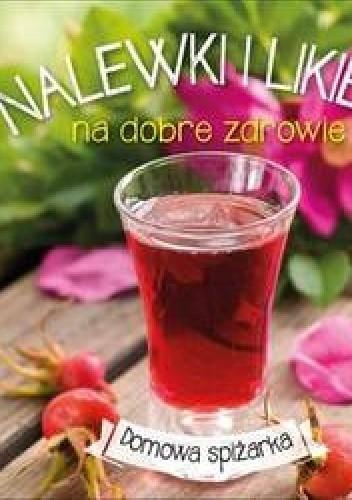 Okładka książki Nalewki i likiery na dobre zdrowie. Domowa spiżarka