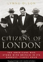 Citizens of London. The Americans Who Stood with Britain in Its Darkest, Finest Hour