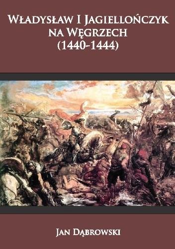 Okładka książki Władysław I Jagiellończyk na Węgrzech (1440-1444)