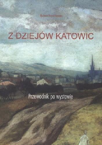 Okładka książki Z dziejów Katowic : przewodnik po wystawie