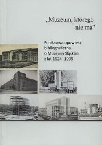"""Okładka książki """"Muzeum, którego nie ma"""" : feniksowa opowieść bibliograficzna o Muzeum Śląskim z lat 1924–1939"""