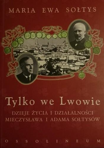 Okładka książki Tylko we Lwowie. Dzieje życia i działalności Mieczysława i Adama Sołtysów