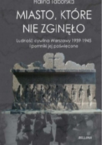 Okładka książki Miasto, które nie zgineło. Ludność cywilna Warszawy 1939-1945 i pomniki jej poświęcone
