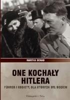 One kochały Hitlera. Führer i kobiety, dla których był bogiem