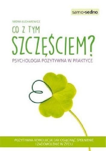 Okładka książki Co z tym szczęściem? Psychologia pozytywna w praktyce