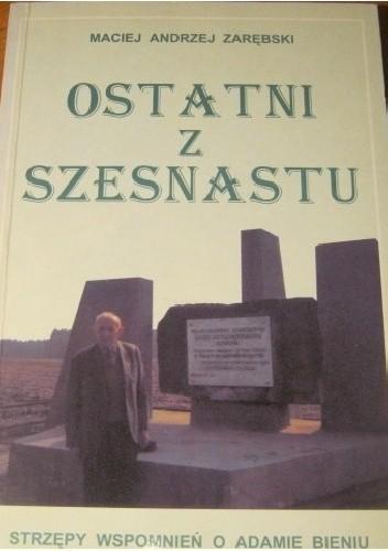 Okładka książki Ostatni z szesnastu. Strzępy wspomnień o Adamie Bieniu w stulecie urodzin