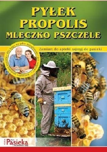 Okładka książki Pyłek, propolis, mleczko pszczele. Zamiast do apteki zajrzyj do pasieki