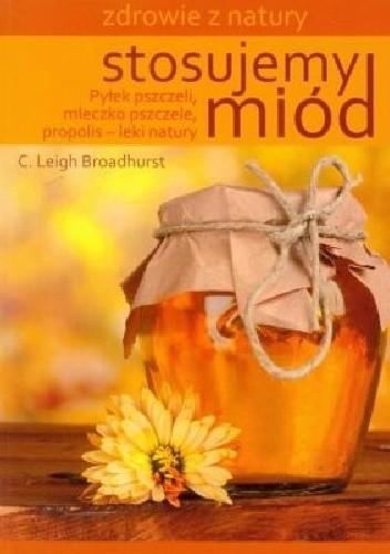 Okładka książki Stosujemy miód. Pyłek pszczeli mleczko pszczele propolis. Leki natury