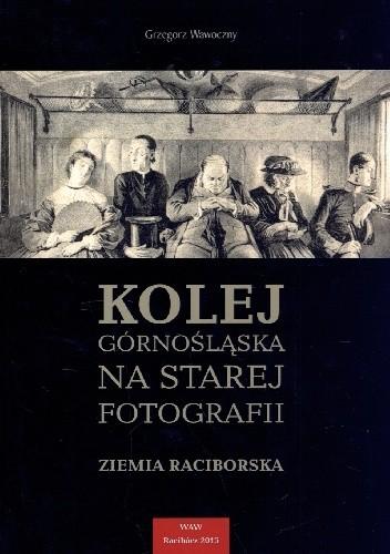 Okładka książki Kolej Górnośląska na starej fotografii. Ziemia Raciborska.