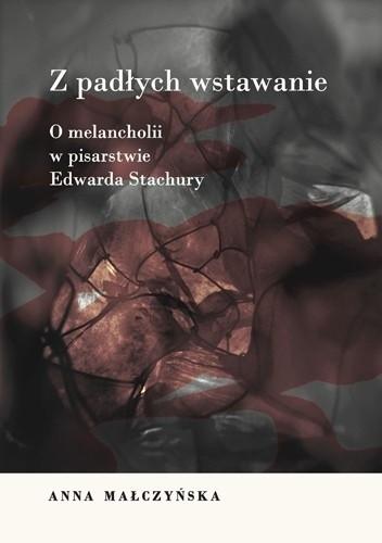 Okładka książki Z padłych wstawanie. O melancholii w pisarstwie Edwarda Stachury