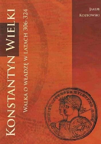 Okładka książki Konstantyn Wielki. Walka o władzę w latach 306-324