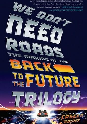 Okładka książki We Don't Need Roads: The Making of the Back to the Future Trilogy
