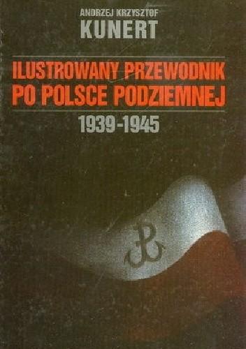 Okładka książki Ilustrowany Przewodnik Po Polsce Podziemnej  1939-1945