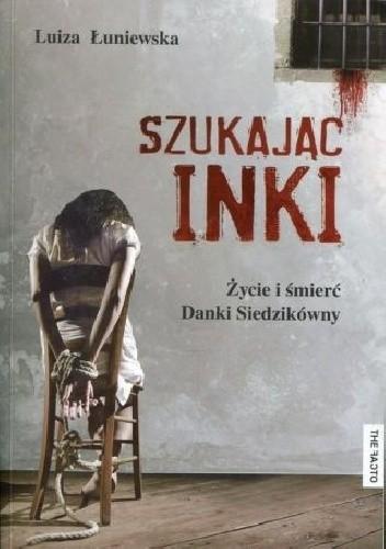 Okładka książki Szukając Inki. Życie i śmierć Danki Siedzikówny
