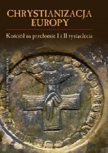 Okładka książki Chrystianizacja Europy. Kościół na przełomie I i II tysiąclecia