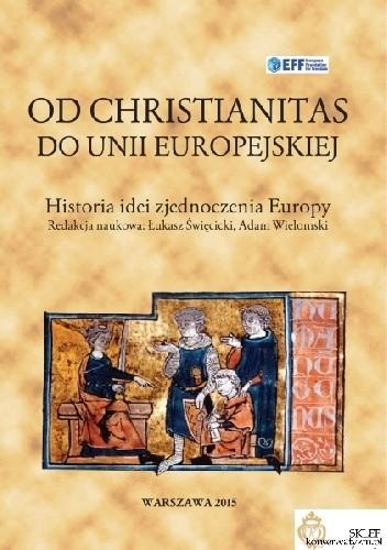 Okładka książki Od Christianitas do Unii Europejskiej. Historia idei zjednoczenia Europy